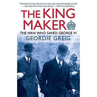The King Maker The Man Who Saved George VI by Greig & Geordie