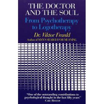 The Doctor and the Soul - From Psychotherapy to Logotherapy by Viktor