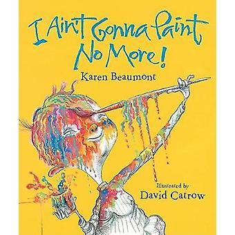 I Ain't Gonna Paint No More! by Karen Beaumont - David Catrow - 97801