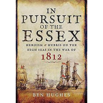 In Pursuit of the Essex - Heroism and Hubris on the High Seas in the W