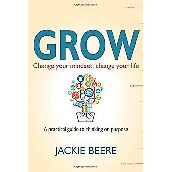 Grow: Change your mindset, change your life-a practical guide to thinking on purpose