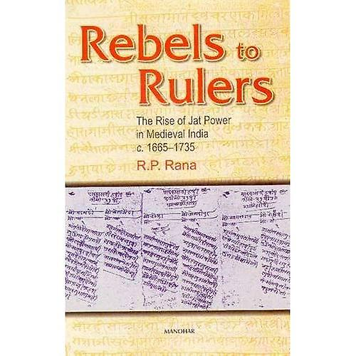 Rebels to Rulers  The Rise of Jat Power in Medieval India, C.1665-1735