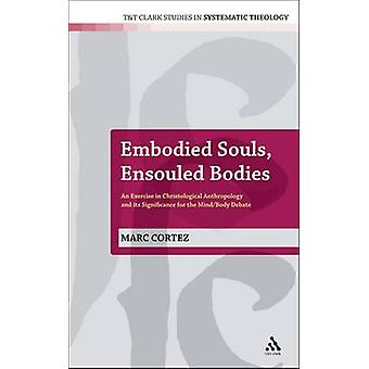 Embodied Souls Ensouled Bodies An Exercise in Christological Anthropology and Its Significance for the MindBody Debate by Cortez & Marc