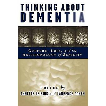 Thinking About Dementia Culture Loss and the Anthropology of Senility by Leibing & Annette