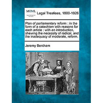 Plan of parliamentary reform  in the form of a catechism with reasons for each article  with an introduction shewing the necessity of radical and the inadequacy of moderate reform. by Bentham & Jeremy