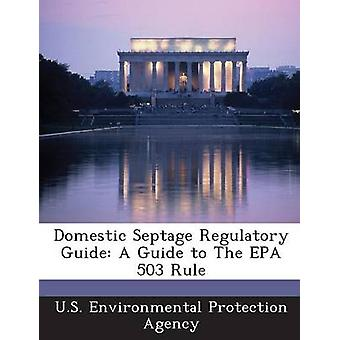 Domestic Septage Regulatory Guide A Guide to The EPA 503 Rule by U.S. Environmental Protection Agency