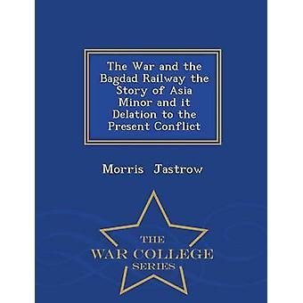 Der Krieg und die Bagdad-Bahn die Geschichte von Kleinasien und es Delation, der gegenwärtige Konflikt Krieg College Series von & Morris Jastrow