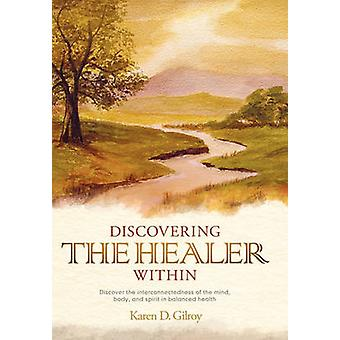 Discovering the Healer Within Discover the Interconnectedness of the Mind Body and Spirit in Balanced Health by Gilroy & Karen D.