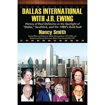 Dallas International with J.R. Ewing  History of Real Dallasites in the Spotlight of Dallas Southfork and the 1980s Gold Rush by Smith & Nancy