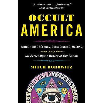 L'Amérique occulte: séances de la maison blanche, Ouija cercles, maçons et l'histoire secrète mystique de notre Nation