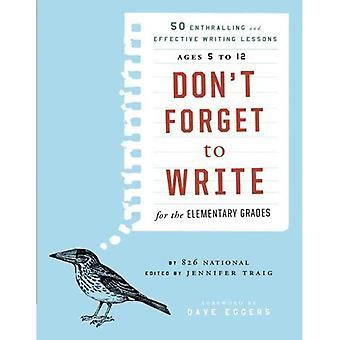 Vergeet niet te schrijven voor de elementaire kwaliteiten: 50 boeiend en effectief schrijven lessen