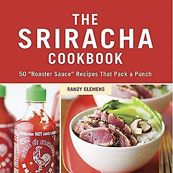 """The Sriracha Cookbook: 50 """"Rooster Sauce"""" Recipes that Pack a Punch"""
