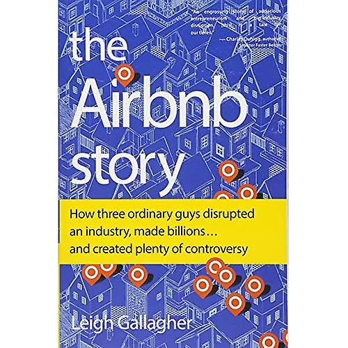 The Airbnb Story: How Three Ordinary Guys Disrupted an Industry, Made� Billions . . . and Created Plenty of Controversy