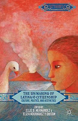 The UnMaking of Latinao Citizenship Culture Politics and Aesthetics by Hernandez & Ellie D.