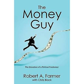 The Money Guy The Education of a Political Fundraiser by Farmer & Robert a.