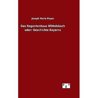 Das Regentenhaus Wittelsbach oder Geschichte Bayerns por Mayer & Joseph Maria