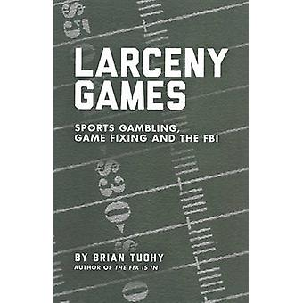 Larceny Games - Sports - Gambling - Game Fixing and the FBI by Brian T