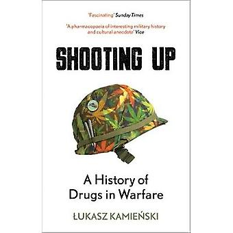 Shooting Up - A History of Drugs in Warfare by Lukasz Kamienski - 9781