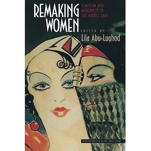 Remaking femmes  Feminism and Modernity in the Middle East (Princeton Studies in Culture Power History)