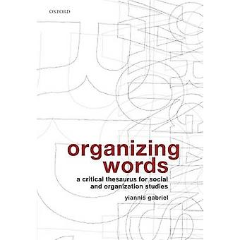 Organizing Words A Critical Thesaurus for Social and Organization Studies by Gabriel & Yiannis