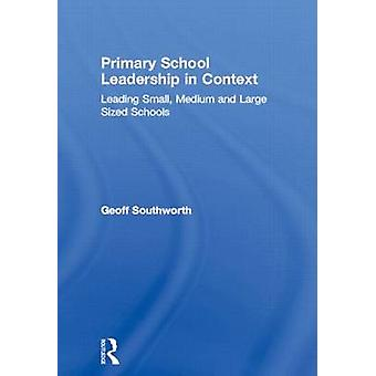 Primary School Leadership in Context Leading Small Medium and Large Sized Schools by Southworth & Geoff