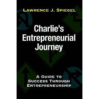 Charlies Entrepreneurial JourneyA Guide to Success Through Entrepreneurship by Spiegel & Lawrence J