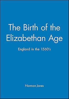 The Birth of the Elizabethan Age England in the 1560s by Jones & Norhomme