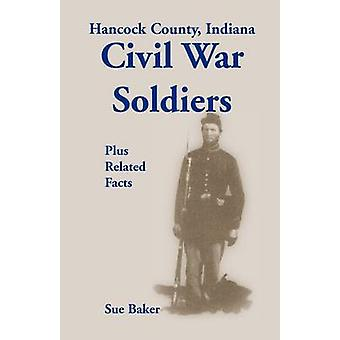 Hancock County Indiana Civil War Soldiers Plus Related Facts by Baker & Sue