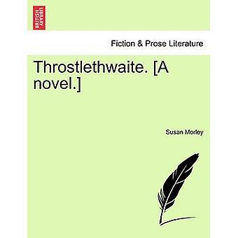 Throstlethwaite. A novel. by Morley & Susan