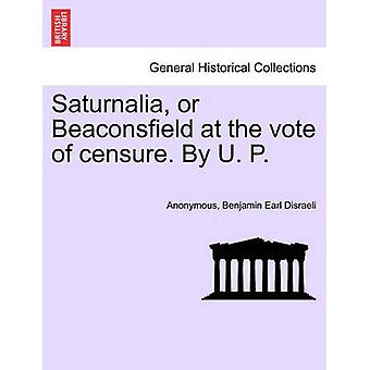 Saturnalia or Beaconsfield at the vote of censure. By U. P. by Anonymous
