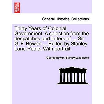 Thirty Years of Colonial Government. A selection from the despatches and letters of ... Sir G. F. Bowen ... Edited by Stanley LanePoole. With portrait. by Bowen & George Ferguson