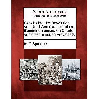 Geschichte der Revolution von NordAmerika  mit einer illuminirten accuraten Charte von diesem neuen Freystaats. by Sprengel & M C
