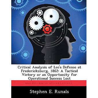 Critical Analysis of Lees Defense at Fredericksburg 1862 A Tactical Victory or an Opportunity for Operational Success Lost by Runals & Stephen E.