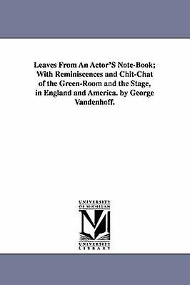 Leaves From An ActorS NoteBook With Reminiscences and ChitChat of the GreenRoom and the Stage in England and America. by George Vandenhoff. by Vandenhoff & George
