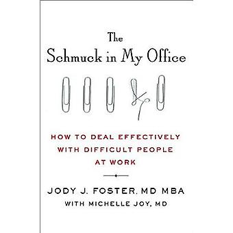 The Schmuck in My Office - How to Deal Effectively with Difficult Peop