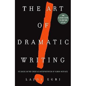 The Art of Dramatic Writing - Its Basis in the Creative Interpretation
