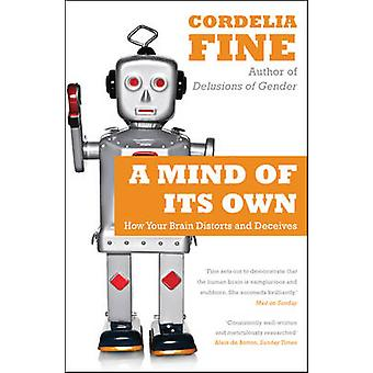 A Mind of Its Own - How Your Brain Distorts and Deceives by Cordelia F