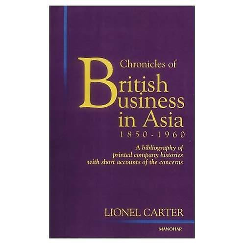 Chronicles of British Affaires in Asia, 1850-1960 A Bibliography of Printed Company Historie...