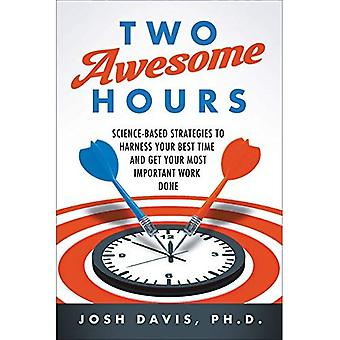 Two Awesome Hours: Science-Based Strategies to Harness Your Best Time and� Get Your Most Important Work Done