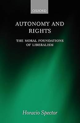Autonomy and Rights The Moral Foundations of Liberalism by Spector & Horacio