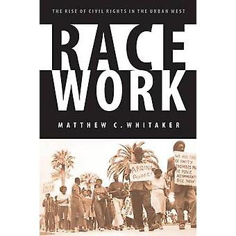 Race Work The Rise of Civil Rights in the Urban West by Whitaker & Matthew C. & PH.D.