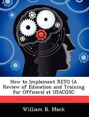 How to Implement Reto a Review of Education and Training for Officers at Usacgsc by Mack & William B.