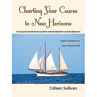 Charting Your Course to New Horizons Explore and Discover Your Authentic Self by Sullivan & Colleen