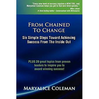 From Chained to Change Six Simple Steps Toward Achieving Success from the Inside Out by Coleman & Maryalice