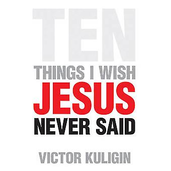 Ten Things I Wish Jesus Never Said by Victor Kuligin - 9781581347753