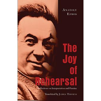 The Joy of Rehearsal: Reflections on Interpretation and Practice (Paperback) by Thomas James Efros Anatoly