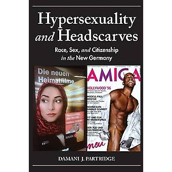 Hypersexuality and Headscarves - Race - Sex - and Citizenship in the N