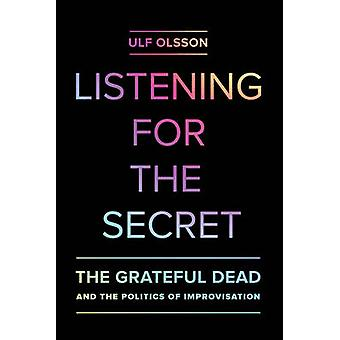 Listening for the Secret - The Grateful Dead and the Politics of Impro