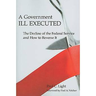 A Government Ill Executed - The Decline of the Federal Service and How