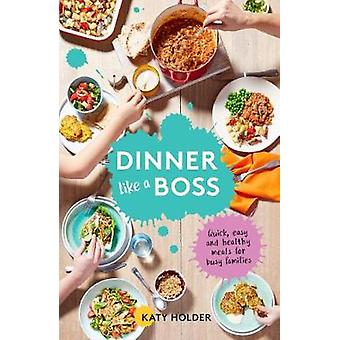 Dinner Like a Boss - Quick - Easy and Healthy Meals for Busy Families